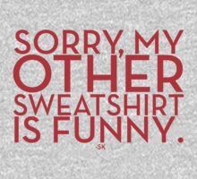 Sorry, My Other Sweatshirt Is Funny~ by ShubhangiK