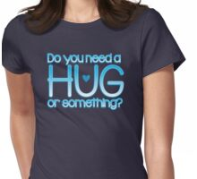 Do you need a hug or something? Womens Fitted T-Shirt