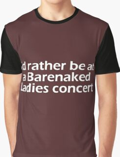 Barenaked Ladies - I'd rather be at a Barenaked Ladies concert - light text Graphic T-Shirt