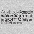 Anybody Remotely interesting is mad in some way or another. by Gina Mieczkowski