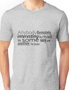 Anybody Remotely interesting is mad in some way or another. Unisex T-Shirt