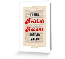 If I Had A British Accent I'd Never Shut Up! Greeting Card