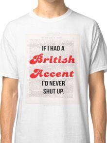 If I Had A British Accent I'd Never Shut Up! Classic T-Shirt