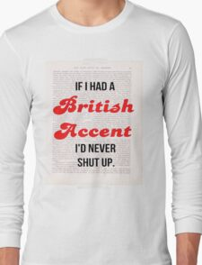 If I Had A British Accent I'd Never Shut Up! Long Sleeve T-Shirt