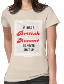 If I Had A British Accent I'd Never Shut Up! Womens Fitted T-Shirt