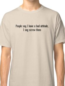 People say I have a bad attitude, I say screw them Classic T-Shirt