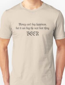 Money can't buy happiness, but it can buy the next best thing BEER Unisex T-Shirt