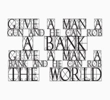 Give a man a gun and he can rob a bank. Give a man a bank and he can rob the world. by SlubberBub