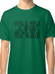 Give a man a gun and he can rob a bank. Give a man a bank and he can rob the world. Classic T-Shirt