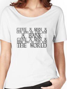Give a man a gun and he can rob a bank. Give a man a bank and he can rob the world. Women's Relaxed Fit T-Shirt