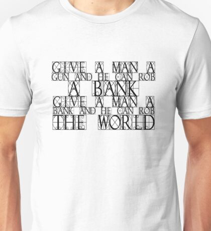 Give a man a gun and he can rob a bank. Give a man a bank and he can rob the world. Unisex T-Shirt