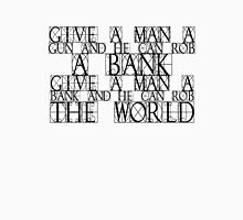 Give a man a gun and he can rob a bank. Give a man a bank and he can rob the world. T-Shirt