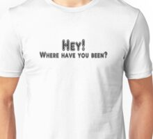 Hey! Where have you been? Unisex T-Shirt