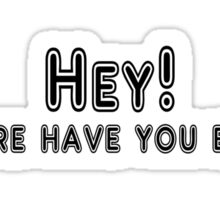 Hey! Where have you been? Sticker