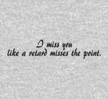I miss you like a retard misses the point. by SlubberBub