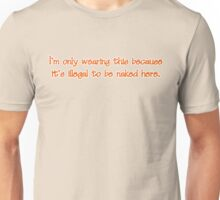 I'm only wearing this because it's illegal to be naked here Unisex T-Shirt