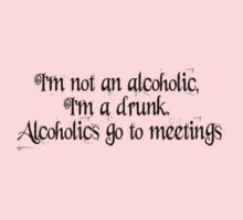 I'm not an alcoholic, I'm a drunk. Alcoholics go to meetings. by SlubberBub