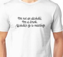 I'm not an alcoholic, I'm a drunk. Alcoholics go to meetings. Unisex T-Shirt