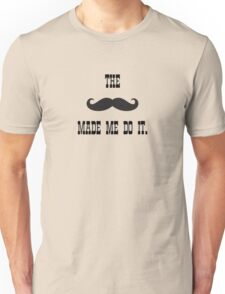 The mustache made me do it Unisex T-Shirt