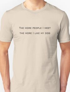 The more people I meet the more I like my dog Unisex T-Shirt