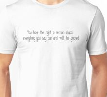 You have the right to remain stupid, everything you say can and will be ignored Unisex T-Shirt