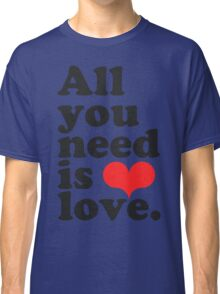 All You Need Is Love ♥  Classic T-Shirt