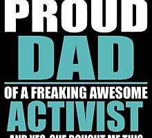 I'M A PROUD DAD OF A FREAKING AWESOME ACTIVIST by BADASSTEES