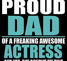 I'M A PROUD DAD OF A FREAKING AWESOME ACTRESS by BADASSTEES