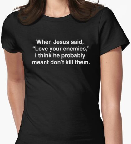 "When Jesus said, ""Love your enemies,"" I think he meant... Womens Fitted T-Shirt"