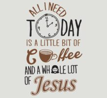 All I Need Today Is A Little Bit Of Coffee And Whole Lot Of Jesus  by nektarinchen