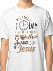 All I Need Today Is A Little Bit Of Coffee And Whole Lot Of Jesus  Classic T-Shirt