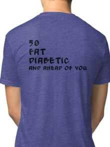 50, fat, diabetic and ahead of you... Tri-blend T-Shirt