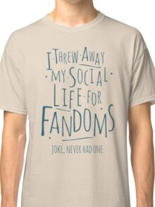 I threw away my social life for fandoms... joke never had one Classic T-Shirt