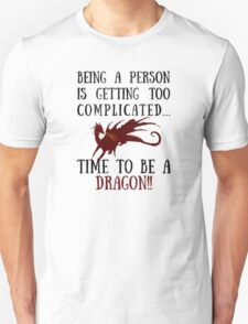 Being a person is getting too complicated...DRAGON!! T-Shirt