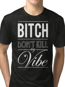 Bitch don't kill my Vibe - white  Tri-blend T-Shirt