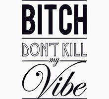 Bitch don't kill my Vibe - black Unisex T-Shirt