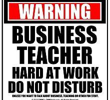Warning Business Teacher Hard At Work Do Not Disturb by cmmei