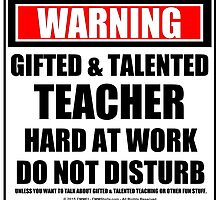 Warning Gifted & Talented Teacher Hard At Work Do Not Disturb by cmmei