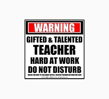 Warning Gifted & Talented Teacher Hard At Work Do Not Disturb Unisex T-Shirt