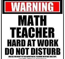 Warning Math Teacher Hard At Work Do Not Disturb by cmmei