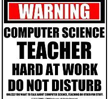 Warning Computer Science Teacher Hard At Work Do Not Disturb by cmmei