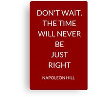 NAPOLEON HILL: DON'T WAIT. THE TIME WILL NEVER BE  JUST  RIGHT Canvas Print