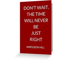NAPOLEON HILL: DON'T WAIT. THE TIME WILL NEVER BE  JUST  RIGHT Greeting Card