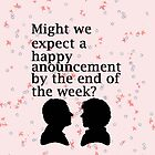 Might we expect a happy announcement by the end of the week? by SherlockReader1