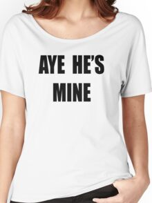 Aye, He's mine! Women's Relaxed Fit T-Shirt