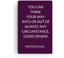 NAPOLEON HILL: YOU CAN  THINK  YOUR WAY  INTO OR OUT OF ALMOST ANY CIRCUMSTANCE, GOOD OR BAD Canvas Print