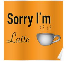 Sorry I'm Latte - Multiple Product Styles Available  Poster