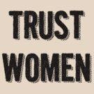 Trust Women (dark on light) by electrasteph