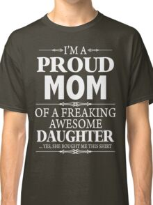 I'm A Proud Mom Of A Freaking Awesome Daughter Classic T-Shirt