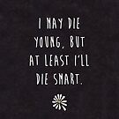 "Looking For Alaska by John Green ""I May Die Young, But At Least I'll Die Smart"" (Textured Black) by runswithwolves"